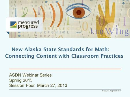 Measured Progress ©2011 ASDN Webinar Series Spring 2013 Session Four March 27, 2013 New Alaska State Standards for Math: Connecting Content with Classroom.