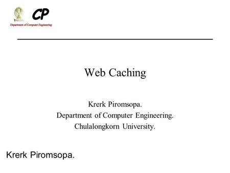 Krerk Piromsopa. Web Caching Krerk Piromsopa. Department of Computer Engineering. Chulalongkorn University.