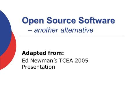 Open Source Software Open Source Software – another alternative Adapted from: Ed Newman's TCEA 2005 Presentation.