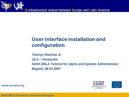 Ninth EELA Tutorial for Users and Managers www.eu-eela.org E-infrastructure shared between Europe and Latin America User Interface installation and configuration.
