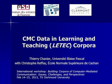CMC Data in Learning and Teaching (LETEC) Corpora Thierry Chanier, Université Blaise Pascal with Christophe Reffay, with Christophe Reffay, École Normale.