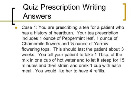 Quiz Prescription Writing Answers Case 1: You are prescribing a tea for a patient who has a history of heartburn. Your tea prescription includes 1 ounce.