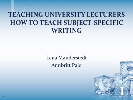 1 TEACHING UNIVERSITY LECTURERS HOW TO TEACH SUBJECT-SPECIFIC WRITING Lena Manderstedt Annbritt Palo.