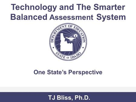 Technology and The Smarter Balanced Assessment System One State's Perspective TJ Bliss, Ph.D.
