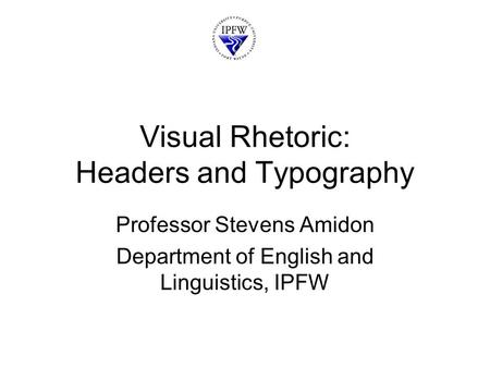Visual Rhetoric: Headers and Typography Professor Stevens Amidon Department of English and Linguistics, IPFW.
