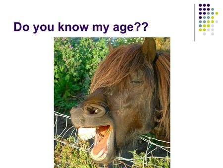 Do you know my age??.