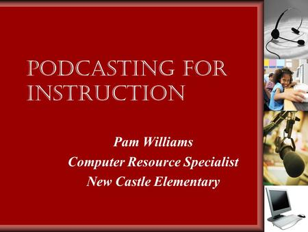 Podcasting for Instruction Pam Williams Computer Resource Specialist New Castle Elementary.
