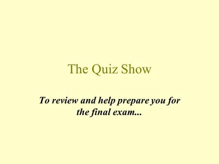 The Quiz Show To review and help prepare you for the final exam...