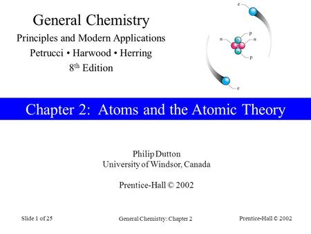 Prentice-Hall © 2002 General Chemistry: Chapter 2 Slide 1 of 25 Chapter 2: Atoms and the Atomic Theory Philip Dutton University of Windsor, Canada Prentice-Hall.