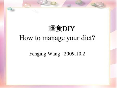 輕食 DIY How to manage your diet? Fenging Wang 2009.10.2 輕食 DIY How to manage your diet? Fenging Wang 2009.10.2.
