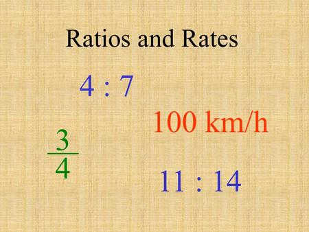 Ratios and Rates 4 : 7 100 km/h 3 __ 4 11 : 14 By definition: A ratio is a fraction that compares two numbers with the same units. A rate compares two.