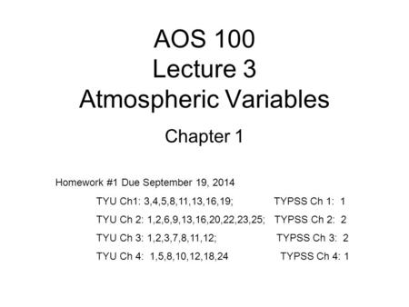 AOS 100 Lecture 3 Atmospheric Variables Chapter 1 Homework #1 Due September 19, 2014 TYU Ch1: 3,4,5,8,11,13,16,19; TYPSS Ch 1: 1 TYU Ch 2: 1,2,6,9,13,16,20,22,23,25;
