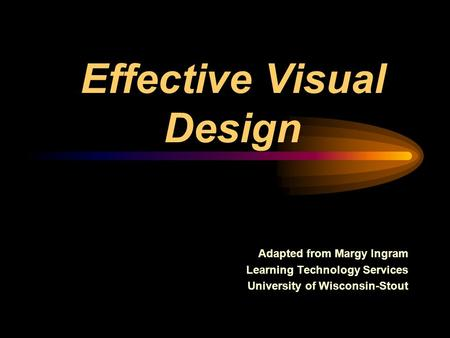 Effective Visual Design Adapted from Margy Ingram Learning Technology Services University of Wisconsin-Stout.