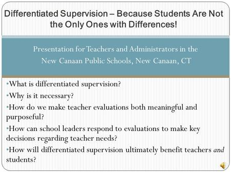 Presentation for Teachers and Administrators in the New Canaan Public Schools, New Canaan, CT What is differentiated supervision? Why is it necessary?