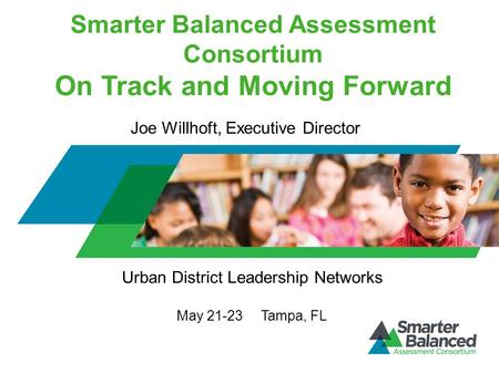 Smarter Balanced Assessment Consortium On Track and Moving Forward Urban District Leadership Networks May 21-23 Tampa, FL Joe Willhoft, Executive Director.