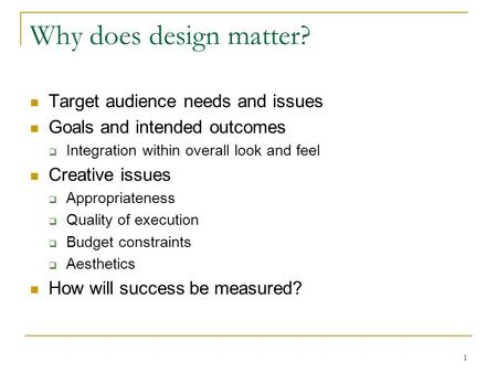 1 Why does design matter? Target audience needs and issues Goals and intended outcomes  Integration within overall look and feel Creative issues  Appropriateness.
