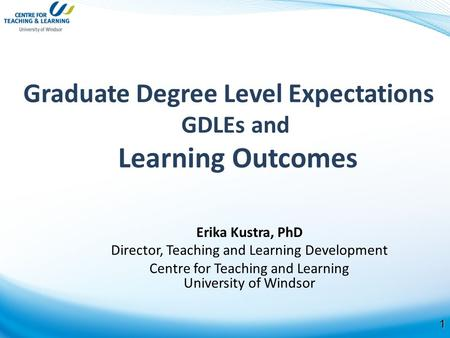 1 Graduate Degree Level Expectations GDLEs and Learning Outcomes Erika Kustra, PhD Director, Teaching and Learning Development Centre for Teaching and.
