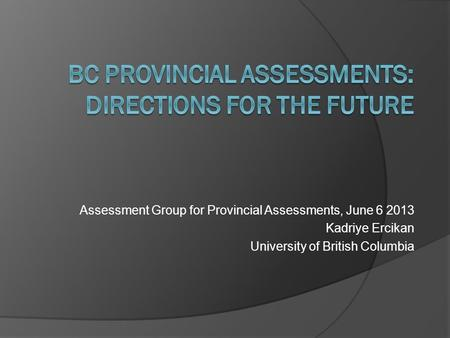Assessment Group for Provincial Assessments, June 6 2013 Kadriye Ercikan University of British Columbia.