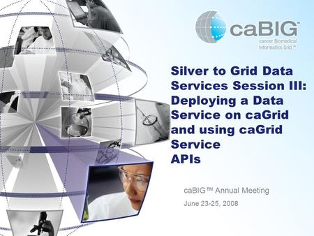 Silver to Grid Data Services Session III: Deploying a Data Service on caGrid and using caGrid Service APIs caBIG™ Annual Meeting June 23-25, 2008.