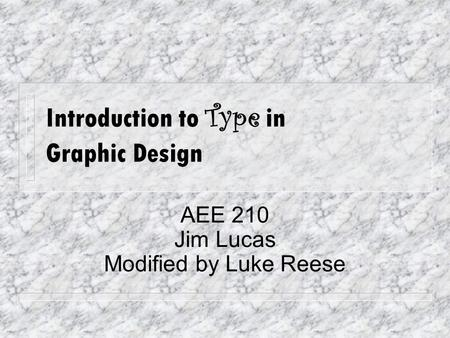 Introduction to Type in Graphic Design AEE 210 Jim Lucas Modified by Luke Reese.