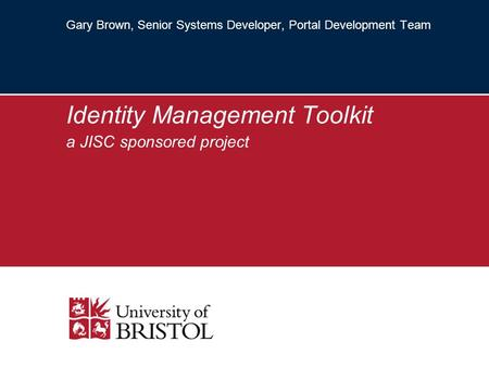 Gary Brown, Senior Systems Developer, Portal Development Team Identity Management Toolkit a JISC sponsored project.