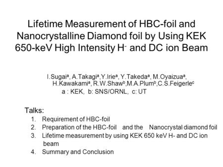 Lifetime Measurement of HBC-foil and Nanocrystalline Diamond foil by Using KEK 650-keV High Intensity H - and DC ion Beam I.Sugai a, A.Takagi a,Y.Irie.