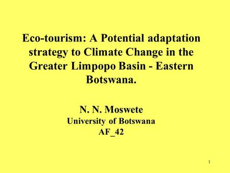 1 Eco-tourism: A Potential adaptation strategy to Climate Change in the Greater Limpopo Basin - Eastern Botswana. N. N. Moswete University of Botswana.