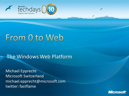 Michael Epprecht Microsoft Switzerland twitter: fastflame The Windows Web Platform.