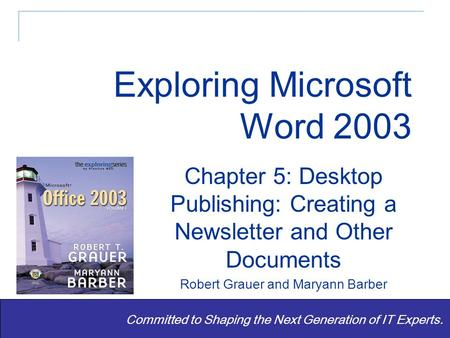 Exploring Word 2003 - Grauer and Barber 1 Committed to Shaping the Next Generation of IT Experts. Chapter 5: Desktop Publishing: Creating a Newsletter.