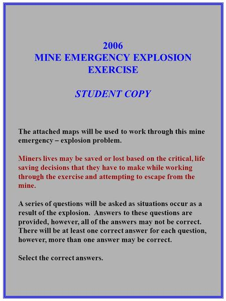 2006 MINE EMERGENCY EXPLOSION EXERCISE STUDENT COPY The attached maps will be used to work through this mine emergency – explosion problem. Miners lives.