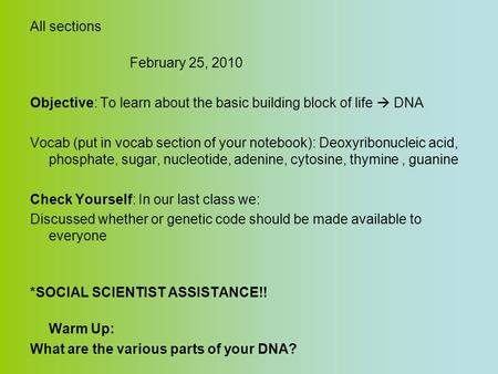 All sections February 25, 2010 Objective: To learn about the basic building block of life  DNA Vocab (put in vocab section of your notebook): Deoxyribonucleic.