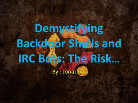 Demystifying Backdoor Shells and IRC Bots: The Risk … By : Jonathan.