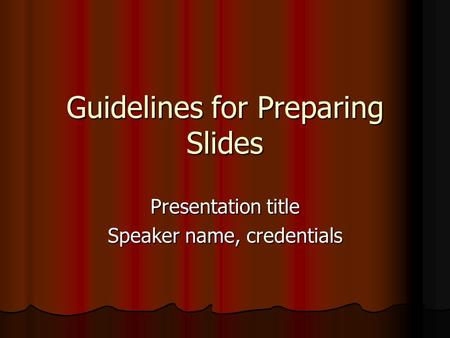 Guidelines for Preparing Slides Presentation title Speaker name, credentials.