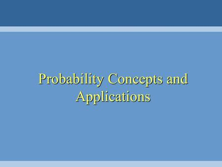Probability Concepts and Applications. Chapter Outline 2.1 Introduction 2.2 Fundamental Concepts 2.3 Mutually Exclusive and Collectively Exhaustive Events.