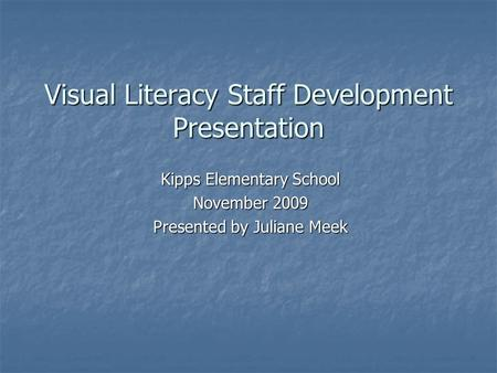 Visual Literacy Staff Development Presentation Kipps Elementary School November 2009 Presented by Juliane Meek.
