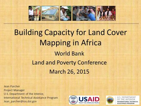 Building Capacity for Land Cover Mapping in Africa World Bank Land and Poverty Conference March 26, 2015 Jean Parcher Project Manager U.S. Department of.