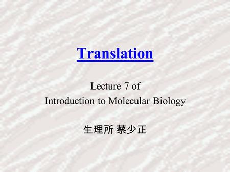 Translation Lecture 7 of Introduction to Molecular Biology 生理所 蔡少正.