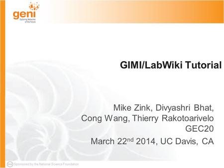Sponsored by the National Science Foundation GIMI/LabWiki Tutorial Mike Zink, Divyashri Bhat, Cong Wang, Thierry Rakotoarivelo GEC20 March 22 nd 2014,