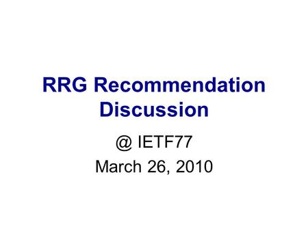 RRG Recommendation IETF77 March 26, 2010.