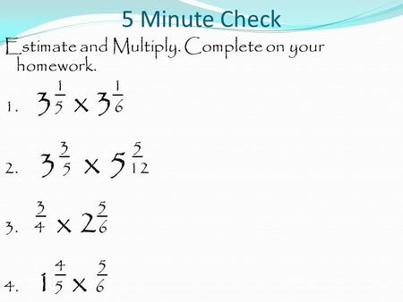 5 Minute Check Estimate and Multiply. Complete on your homework. 1 1 1. 3 5 x 3 6 3 5 2. 3 5 x 5 12 3 5 3. 4 x 2 6 4 5 4. 1 5 x 6.
