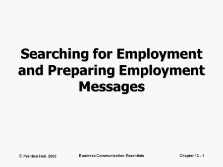 © Prentice Hall, 2005 Business Communication EssentialsChapter 13 - 1 Searching for Employment and Preparing Employment Messages.