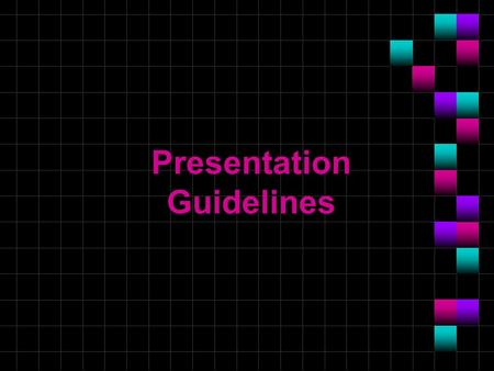 Presentation Guidelines. Topics No more than one topic per slide If necessary, one topic may be continued onto another slide.