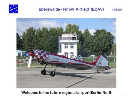 1 Eberswalde - Finow Airfield (EDAV) 11/2005 Welcome to the future regional airport Berlin-North.