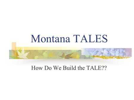 Montana TALES How Do We Build the TALE??. Building the TALE Share curriculum/standards/teaching styles Develop over-arching question & sub-questions Select.