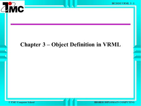 © TMC Computer School HC20203 VRML 3 - 1 HIGHER DIPLOMA IN COMPUTING Chapter 3 – Object Definition in VRML.