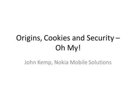 Origins, Cookies and Security – Oh My! John Kemp, Nokia Mobile Solutions.