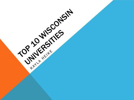 TOP 10 WISCONSIN UNIVERSITIES KAYLA HEIKE. This project is about the top ten universities in Wisconsin. Each school has different statistics and facts.