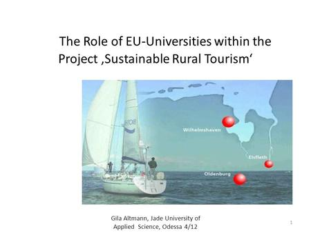 The Role of EU-Universities within the Project 'Sustainable Rural Tourism' Gila Altmann, Jade University of Applied Science, Odessa 4/12 1.