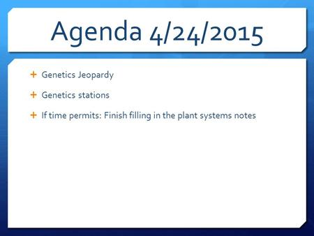 Agenda 4/24/2015  Genetics Jeopardy  Genetics stations  If time permits: Finish filling in the plant systems notes.
