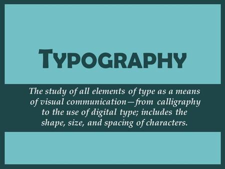 T YPOGRAPHY The study of all elements of type as a means of visual communication—from calligraphy to the use of digital type; includes the shape, size,
